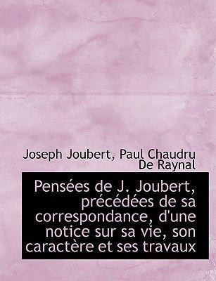Pensees de J. Joubert, Precedees de Sa Correspondance, D'Une Notice Sur Sa Vie, Son Caractere Et Ses (English, French,...