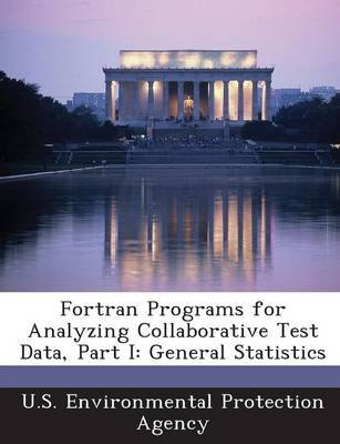 FORTRAN Programs for Analyzing Collaborative Test Data, Part I - General Statistics (Paperback): U.S. Environmental Protection...