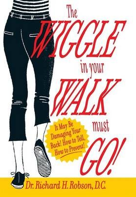 The Wiggle in Your Walk Must Go - It May Be Damaging Your Back How to Tell, How to Prevent! (Hardcover): Dr Richard H Robson