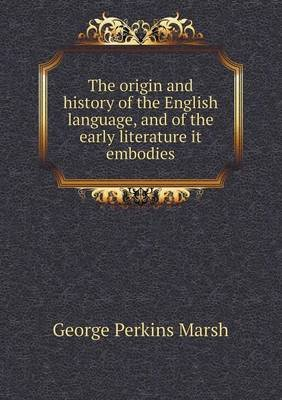 The Origin and History of the English Language, and of the Early Literature It Embodies (Paperback): George Perkins Marsh