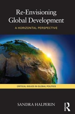Re-Envisioning Global Development - A Horizontal Perspective (Paperback): Sandra Halperin