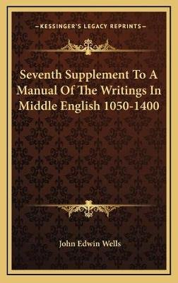 Seventh Supplement to a Manual of the Writings in Middle English 1050-1400 (Hardcover): John Edwin Wells