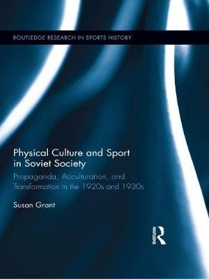 Physical Culture and Sport in Soviet Society - Propaganda, Acculturation, and Transformation in the 1920s and 1930s...