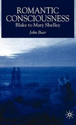 Romantic Consiousness: Blake to Mary Shelley: Blake to Mary Shelley (Electronic book text): John Beer