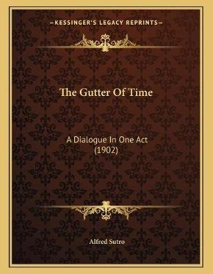 The Gutter of Time - A Dialogue in One Act (1902) (Paperback): Alfred Sutro