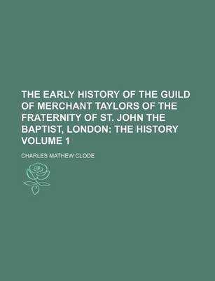 The Early History of the Guild of Merchant Taylors of the Fraternity of St. John the Baptist, London Volume 1; The History...