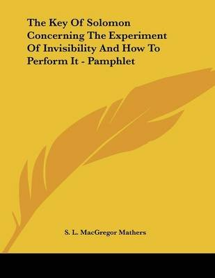 The Key of Solomon Concerning the Experiment of Invisibility and How to Perform It - Pamphlet (Paperback): S. L. MacGregor...