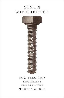 Exactly - How Precision Engineers Created the Modern World (Hardcover, Epub Edition): Simon Winchester