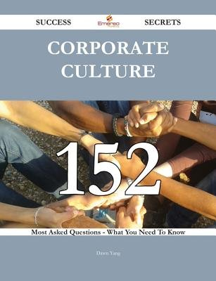 Corporate Culture 152 Success Secrets - 152 Most Asked Questions on Corporate Culture - What You Need to Know (Electronic book...