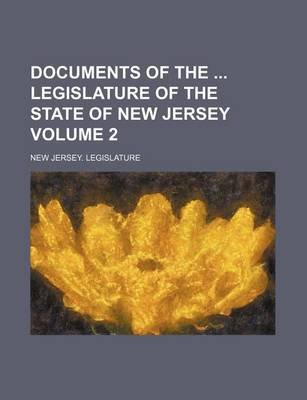 Documents of the Legislature of the State of New Jersey Volume 2 (Paperback): New Jersey Legislature