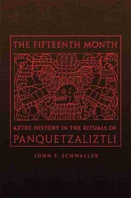 The Fifteenth Month - Aztec History in the Rituals of Panquetzaliztli (Hardcover): John F. Schwaller