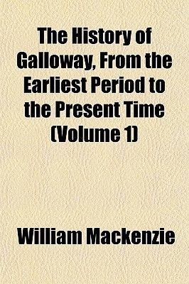 The History of Galloway, from the Earliest Period to the Present Time (Volume 1) (Paperback): William Mackenzie