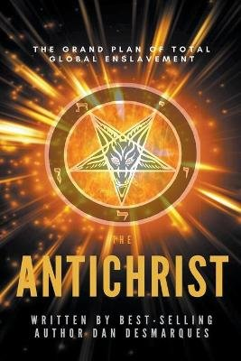 The Antichrist - The Grand Plan of Total Global Enslavement (Paperback): Dan Desmarques