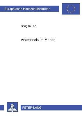 Anamnesis Im Menon - Platons Ueberlegungen Zu Moeglichkeit Und Methode Eines Den Ideen Gemaeen Wissenserwerbes (German,...