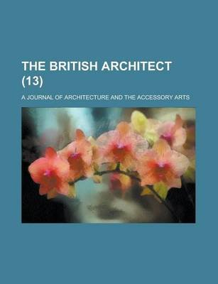 The British Architect; A Journal of Architecture and the Accessory Arts Volume 13 (Paperback): Us Government, Anonymous
