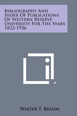 Bibliography and Index of Publications of Western Reserve University for the Years 1822-1936 (Paperback): Walter T. Brahm