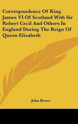 Correspondence of King James VI of Scotland with Sir Robert Cecil and Others in England During the Reign of Queen Elizabeth...
