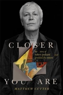 Closer You Are - The Story of Robert Pollard and Guided by Voices (Hardcover): Matthew Cutter