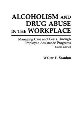 Alcoholism and Drug Abuse in the Workplace - Managing Care and Costs Through Employee Assistance Programs, 2nd Edition...