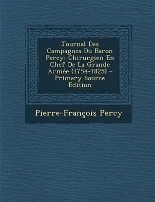 Journal Des Campagnes Du Baron Percy - Chirurgien En Chef de La Grande Armee (1754-1825) - Primary Source Edition (French,...