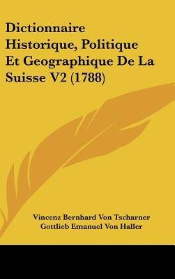 Dictionnaire Historique, Politique Et Geographique De La Suisse V2 (1788) (English, French, Hardcover): Vincenz Bernhard Von...