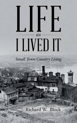 Life as I Lived It - Small Town Country Living (Paperback): Richard W Block