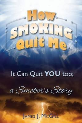 How Smoking Quit Me - It Can Quit You Too; A Smoker's Story (Paperback): James J McGill