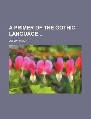 A Primer of the Gothic Language (Paperback): Joseph Wright