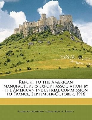 Report to the American Manufacturers Export Association by the American Industrial Commission to France, September-October,...