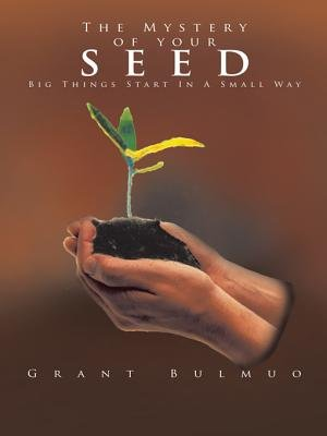 The Mystery of Your Seed - Big Things Start in a Small Way (Electronic book text): Grant Bulmuo