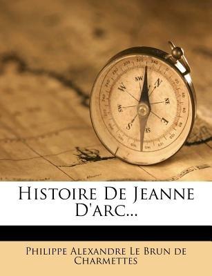 Histoire de Jeanne D'Arc... (English, French, Paperback): Philippe Alexandre Le Brun De Charmettes