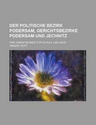 Der Politische Bezirk Podersam, Gerichtsbezirke Podersam Und Jechnitz; Eine Heimatskunde Fur Schule Und Haus (English, German,...