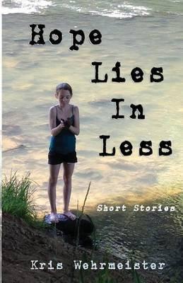 Hope Lies in Less - Short Stories (Paperback): Kris Wehrmeister