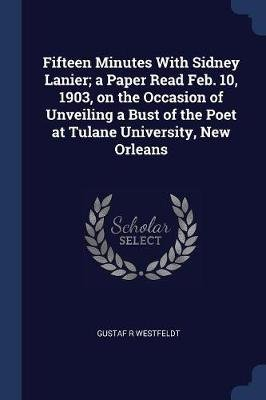 Fifteen Minutes with Sidney Lanier; A Paper Read Feb. 10, 1903, on the Occasion of Unveiling a Bust of the Poet at Tulane...