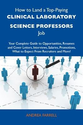 How to Land a Top-Paying Clinical Laboratory Science Professors Job: Your Complete Guide to Opportunities, Resumes and Cover...