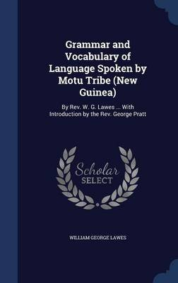 Grammar and Vocabulary of Language Spoken by Motu Tribe (New Guinea) - By REV. W. G. Lawes ... with Introduction by the REV....