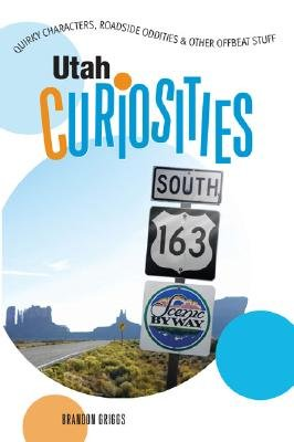 Utah Curiosities - Quirky Characters, Roadside Oddities & Other Offbeat Stuff (Paperback, First): Brandon Griggs