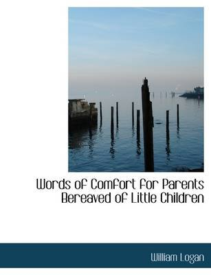 Words of Comfort for Parents Bereaved of Little Children (Paperback): William Logan