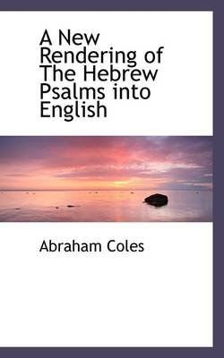 A New Rendering of the Hebrew Psalms Into English (Paperback): Abraham Coles