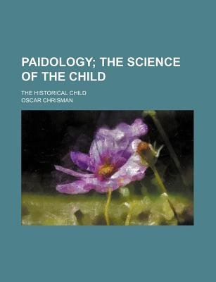 Paidology; The Science of the Child. the Historical Child (Paperback): Oscar Chrisman