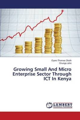 Growing Small and Micro Enterprise Sector Through Ict in Kenya (Paperback): Thomas Okoth Oyaro, John Onunga