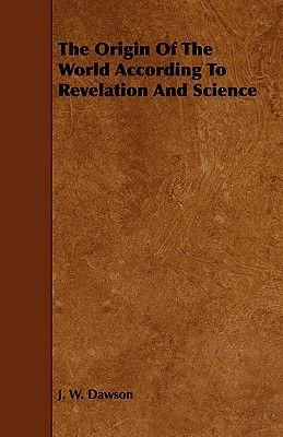The Origin Of The World According To Revelation And Science (Paperback): J. W. Dawson