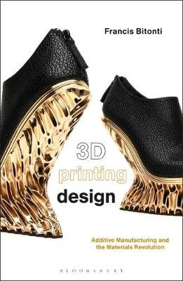 3D Printing Design - Additive Manufacturing and the Materials Revolution (Paperback): Francis Bitonti