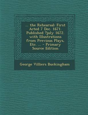 ... the Rehearsal - First Acted 7 Dec. 1671. Published ?July 1672. with Illustrations from Previous Plays, Etc. ... - Primary...