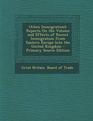 (Alien Immigration) - Reports on the Volume and Effects of Recent Immigration from Eastern Europe Into the United Kingdom...