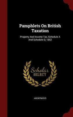 Pamphlets on British Taxation - Property and Income Tax, Schedule A and Schedule D, 1852 (Hardcover): Anonymous