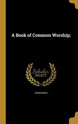 A Book of Common Worship; (Hardcover): Anonymous