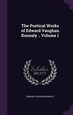 The Poetical Works of Edward Vaughan Kenealy .. Volume 1 (Hardcover): Edward Vaughan Kenealy