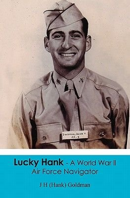 Lucky Hank - A World War LL Air Force Navigator (Paperback): J. H. (Hank) Goldman