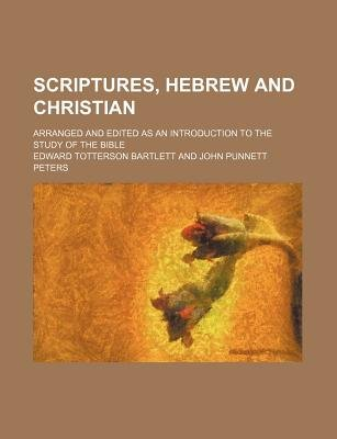Scriptures, Hebrew and Christian; Arranged and Edited as an Introduction to the Study of the Bible (Paperback): Edward...